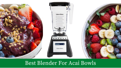 10 Best Blender For Acai Bowls – Buyer's Guide and Reviews [Latest]